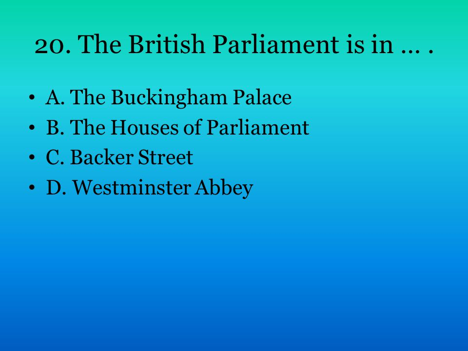 20. The British Parliament is in …. A. The Buckingham Palace B. The Houses of Parliament C. Backer Street D. Westminster Abbey
