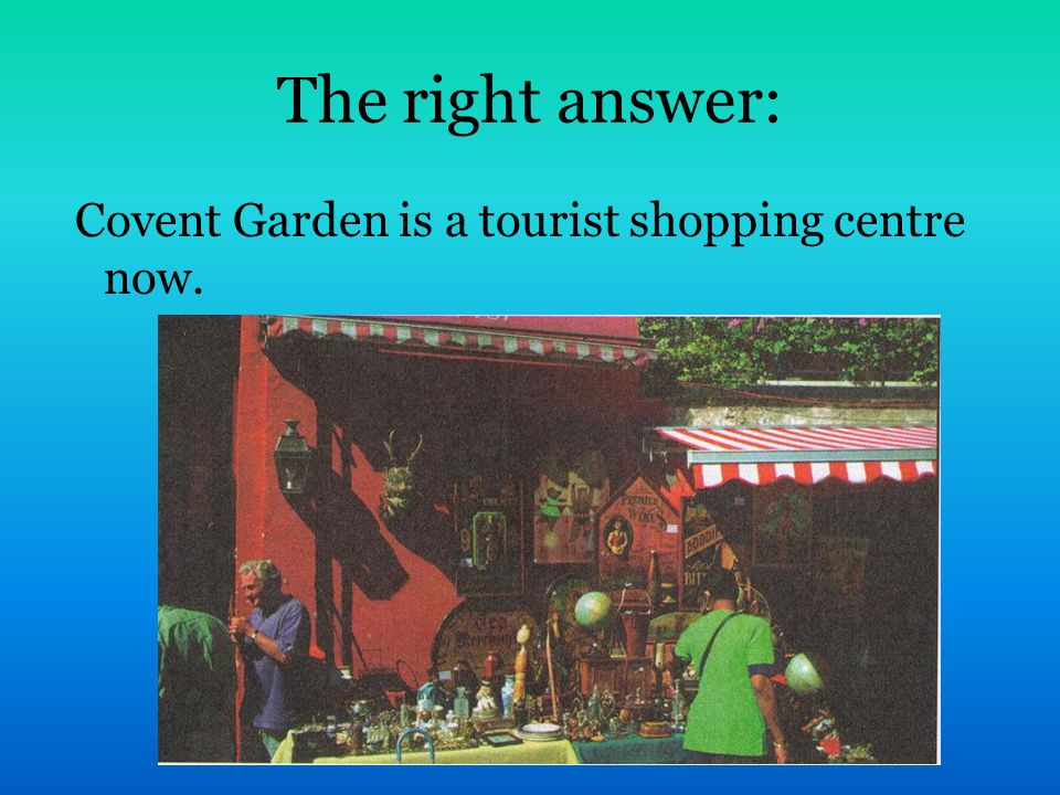 The right answer: Covent Garden is a tourist shopping centre now.