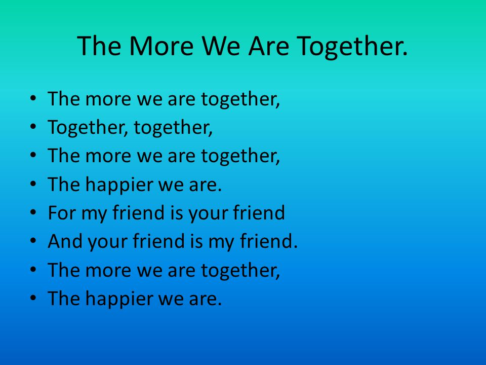 The More We Are Together. The more we are together, Together, together, The more we are together, The happier we are. For my friend is your friend And