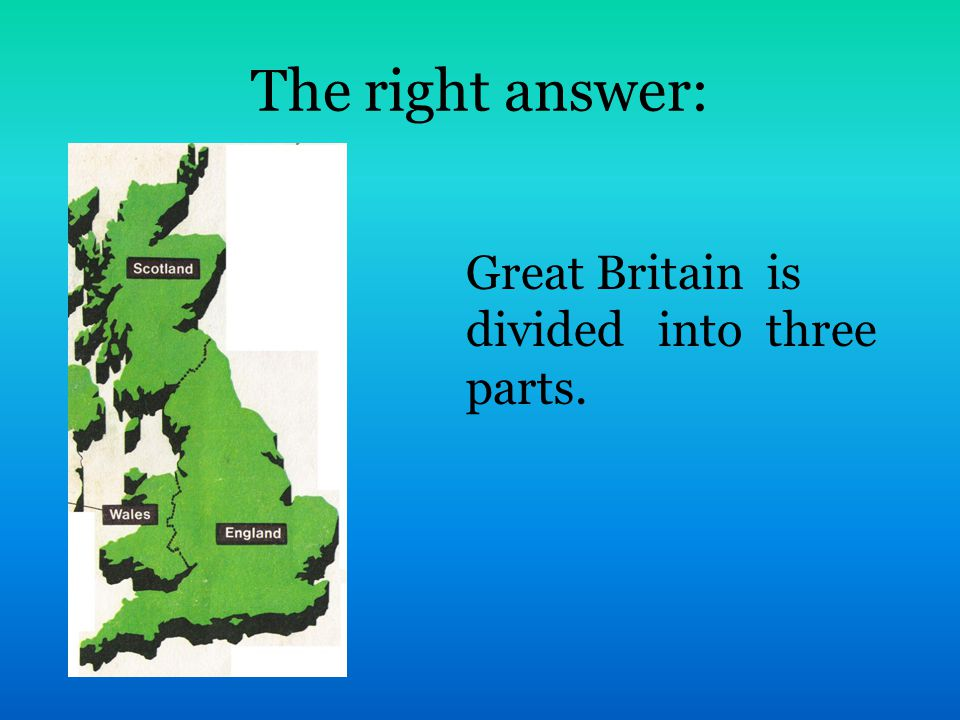 The right answer: Great Britain is divided into three parts.