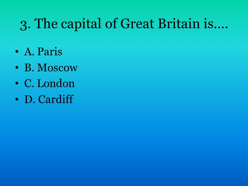 3. The capital of Great Britain is…. A. Paris B. Moscow C. London D. Cardiff