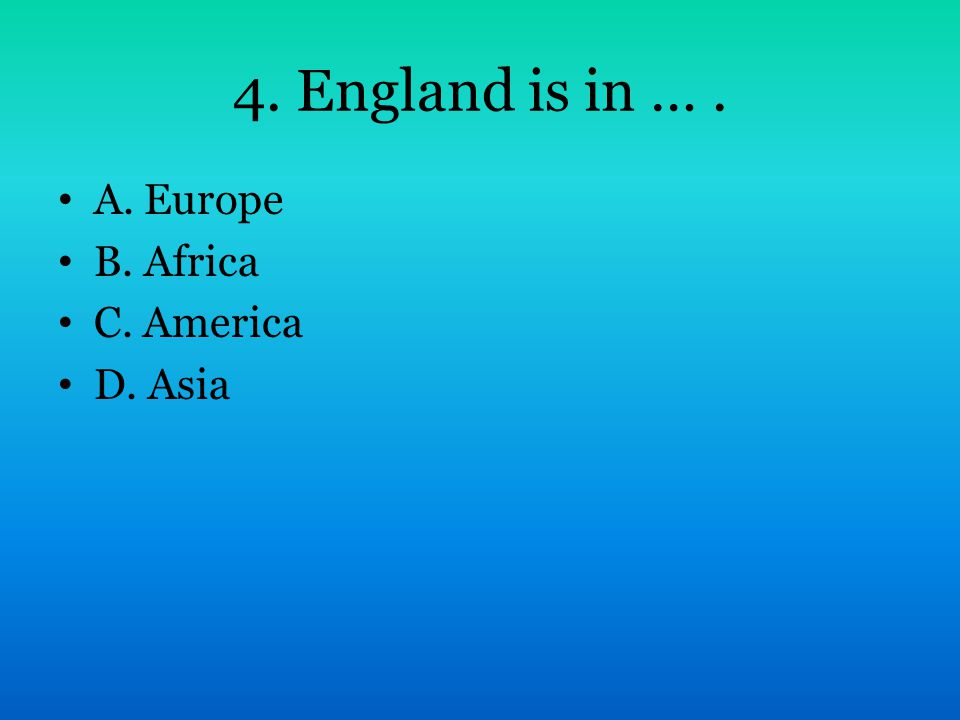 4. England is in …. A. Europe B. Africa C. America D. Asia