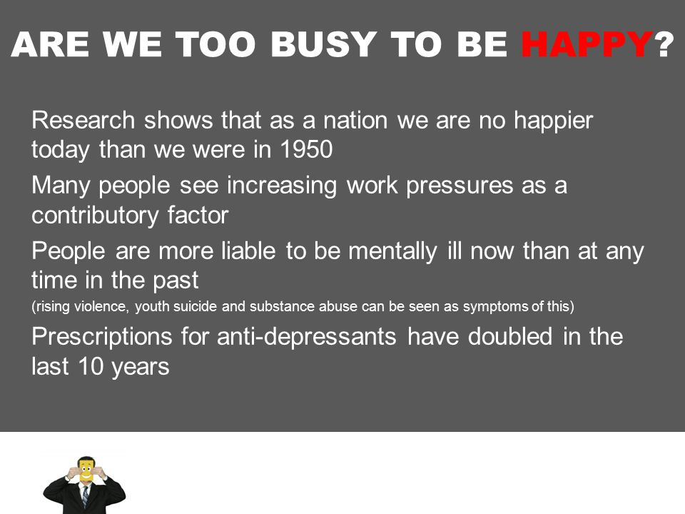 ARE WE TOO BUSY TO BE HAPPY.