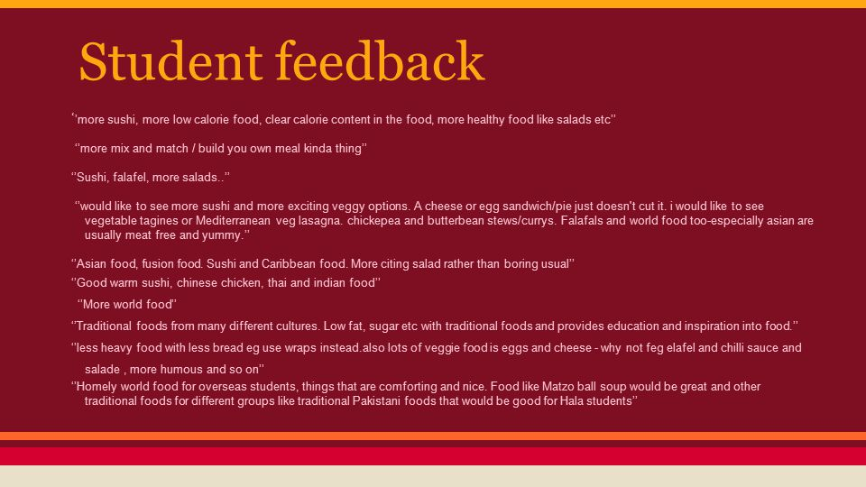 Student feedback ' 'more sushi, more low calorie food, clear calorie content in the food, more healthy food like salads etc'' ''more mix and match / build you own meal kinda thing'' ''Sushi, falafel, more salads..'' ''would like to see more sushi and more exciting veggy options.