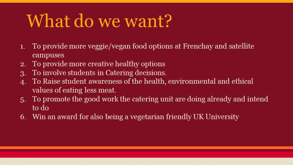 What do we want? 1.To provide more veggie/vegan food options at Frenchay and satellite campuses 2.To provide more creative healthy options 3.To involv