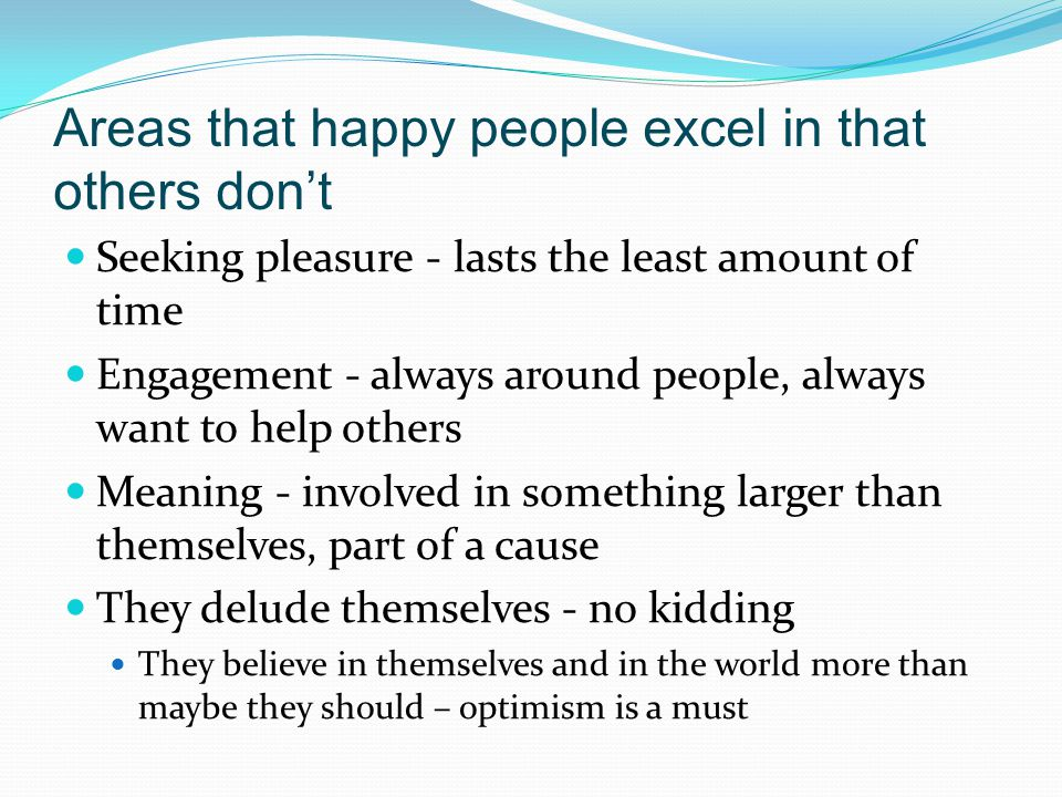 Areas that happy people excel in that others don't Seeking pleasure - lasts the least amount of time Engagement - always around people, always want to help others Meaning - involved in something larger than themselves, part of a cause They delude themselves - no kidding They believe in themselves and in the world more than maybe they should – optimism is a must