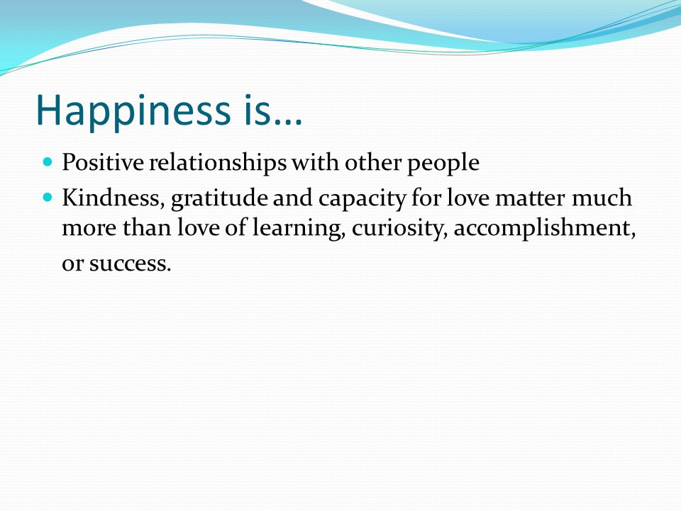 Happiness is… Positive relationships with other people Kindness, gratitude and capacity for love matter much more than love of learning, curiosity, accomplishment, or success.