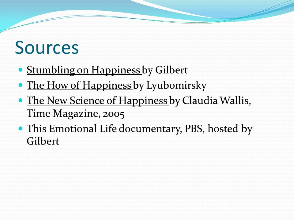 Sources Stumbling on Happiness by Gilbert The How of Happiness by Lyubomirsky The New Science of Happiness by Claudia Wallis, Time Magazine, 2005 This Emotional Life documentary, PBS, hosted by Gilbert