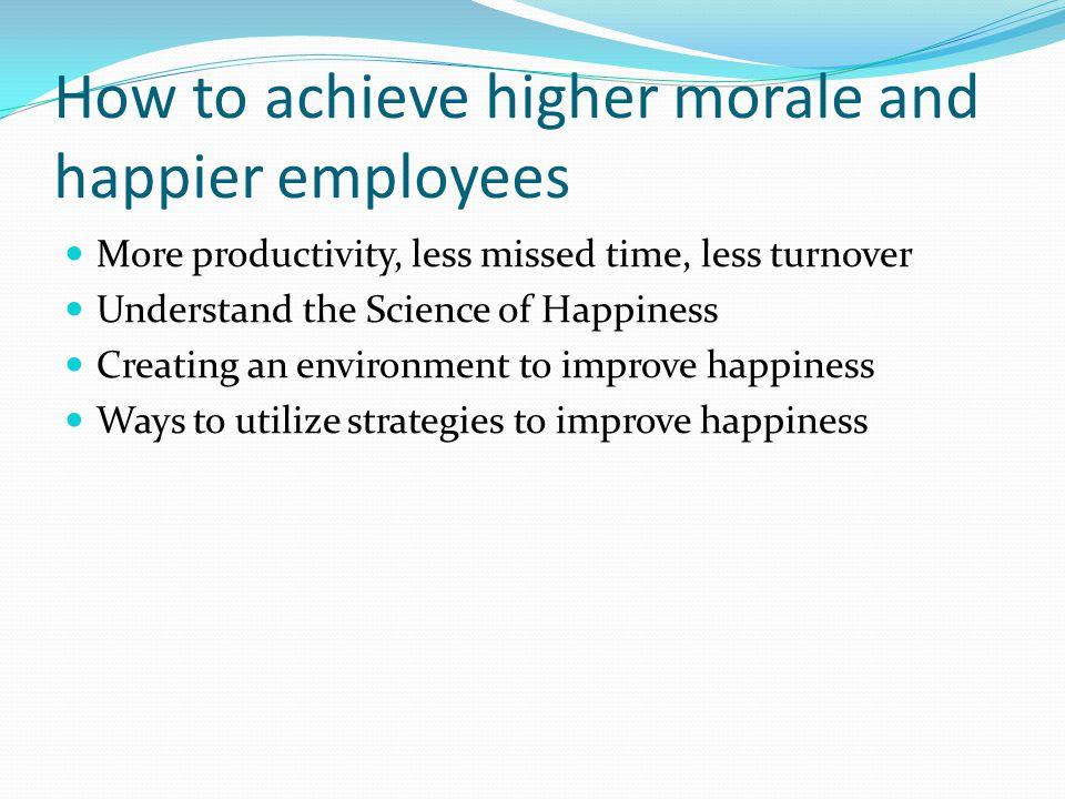 How to achieve higher morale and happier employees More productivity, less missed time, less turnover Understand the Science of Happiness Creating an environment to improve happiness Ways to utilize strategies to improve happiness
