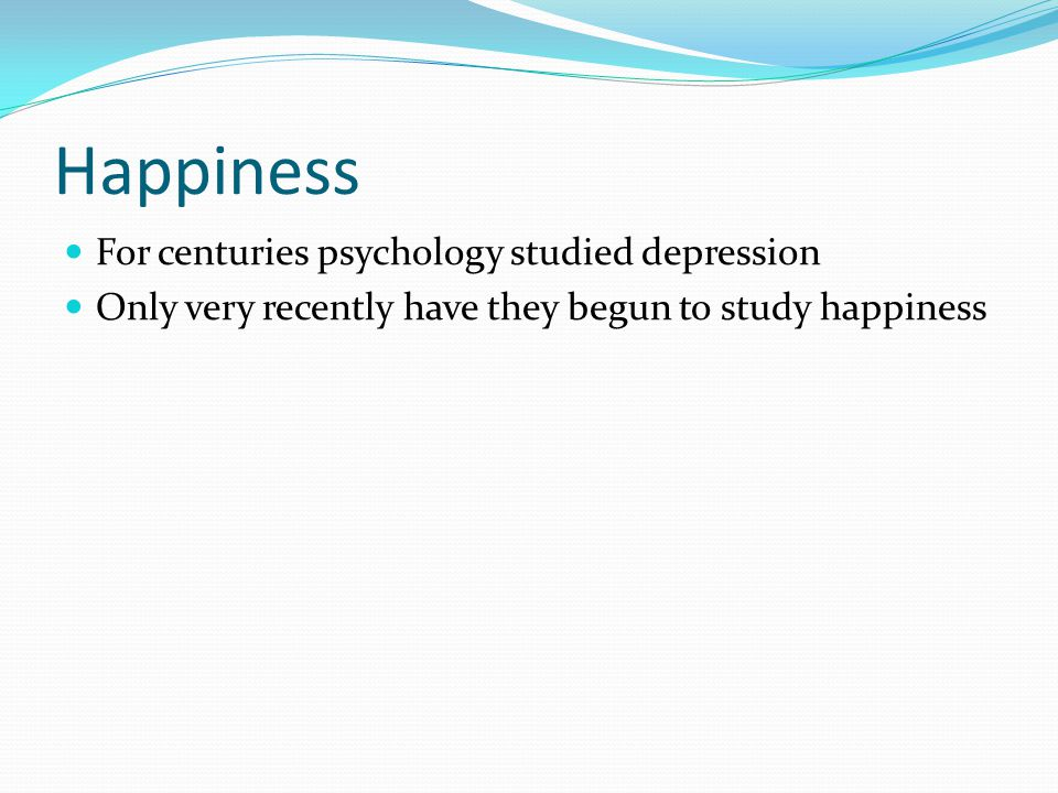 Happiness For centuries psychology studied depression Only very recently have they begun to study happiness