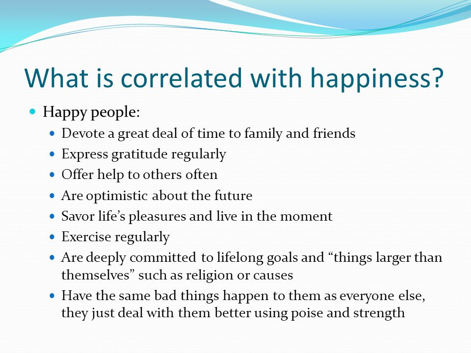 Two Schools of thought about improving happiness It's genetic (naturally happy and grumpy people) Our happiness is predetermined We all have a natural set-point of happiness that we return to over time We can no more make ourselves happier in the long run than we can make ourselves taller.