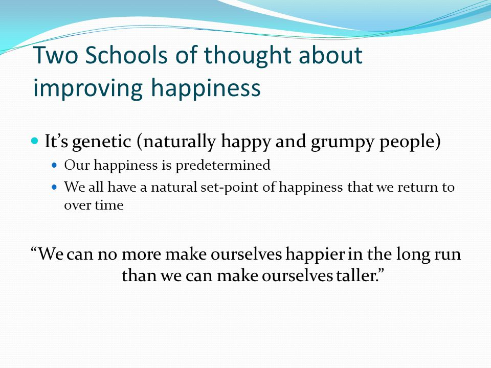 Two schools of thought about improving happiness One can improve their happiness over time