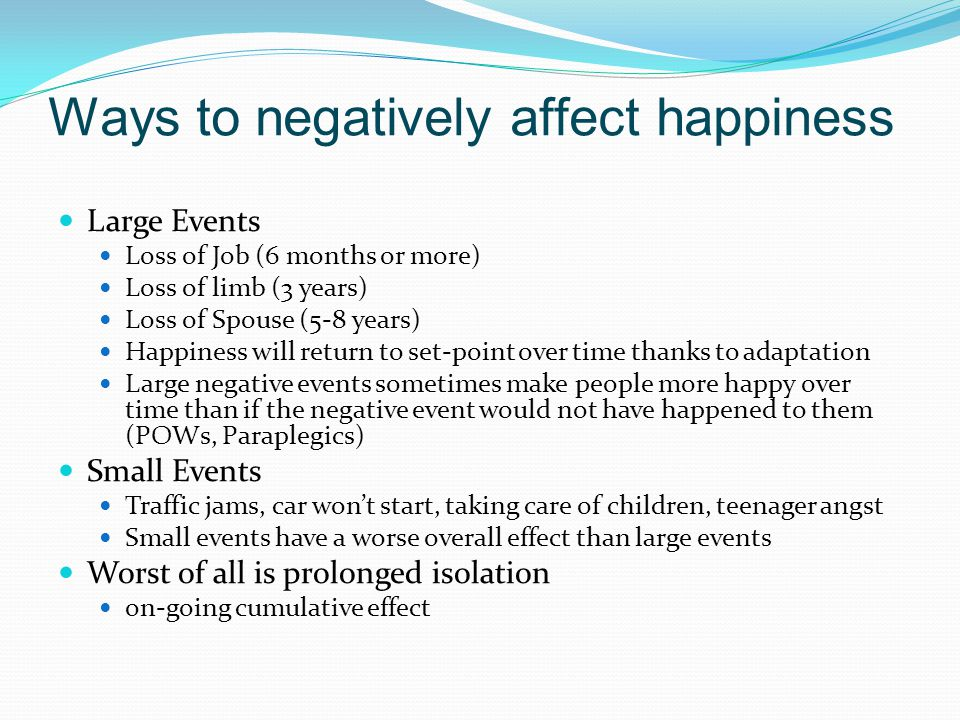 Ways to negatively affect happiness Large Events Loss of Job (6 months or more) Loss of limb (3 years) Loss of Spouse (5-8 years) Happiness will return to set-point over time thanks to adaptation Large negative events sometimes make people more happy over time than if the negative event would not have happened to them (POWs, Paraplegics) Small Events Traffic jams, car won't start, taking care of children, teenager angst Small events have a worse overall effect than large events Worst of all is prolonged isolation on-going cumulative effect
