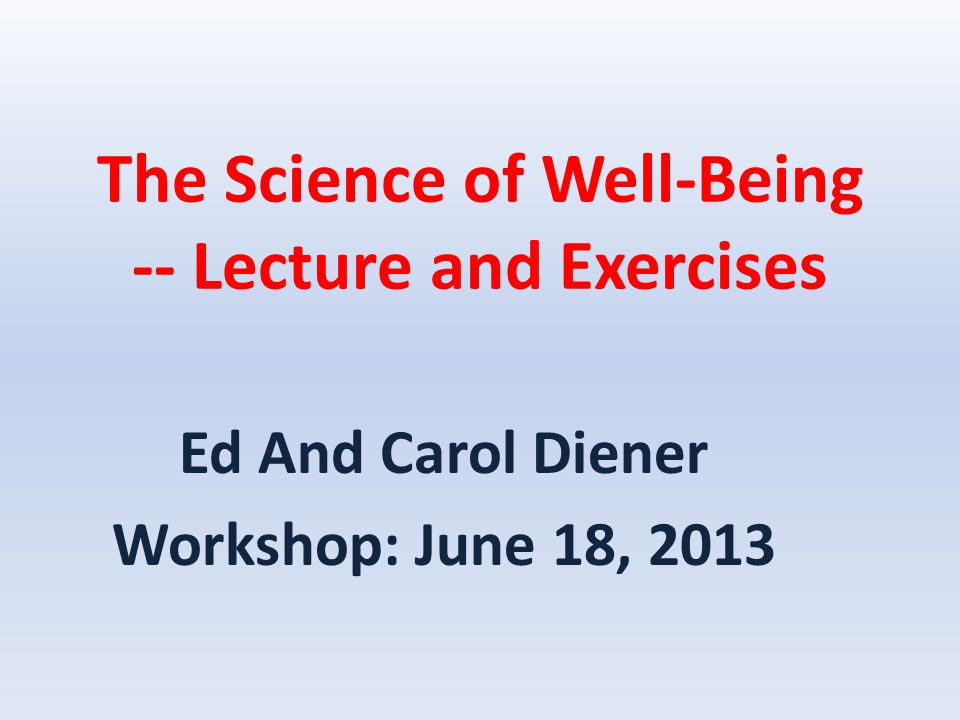 The Science of Well-Being -- Lecture and Exercises Ed And Carol Diener Workshop: June 18, 2013
