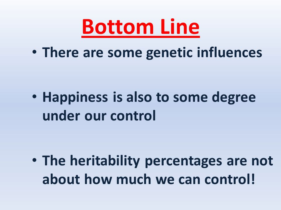 Bottom Line There are some genetic influences Happiness is also to some degree under our control The heritability percentages are not about how much we can control!