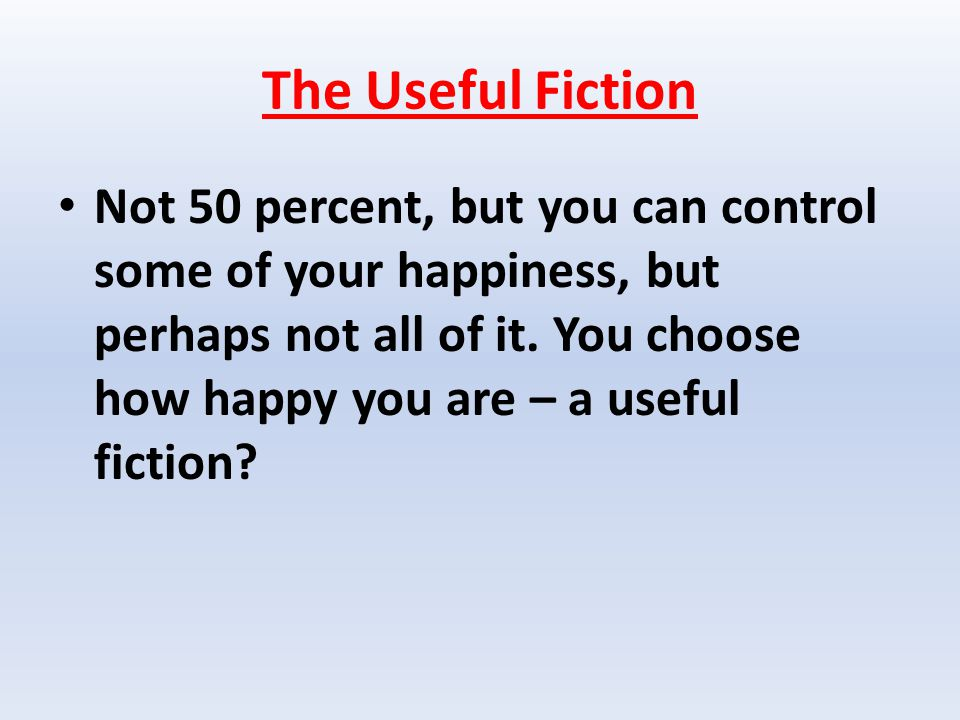 The Useful Fiction Not 50 percent, but you can control some of your happiness, but perhaps not all of it.