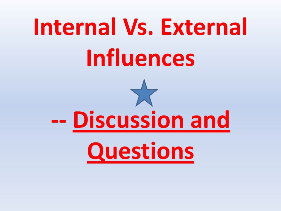 Internal Vs. External Influences -- Discussion and Questions
