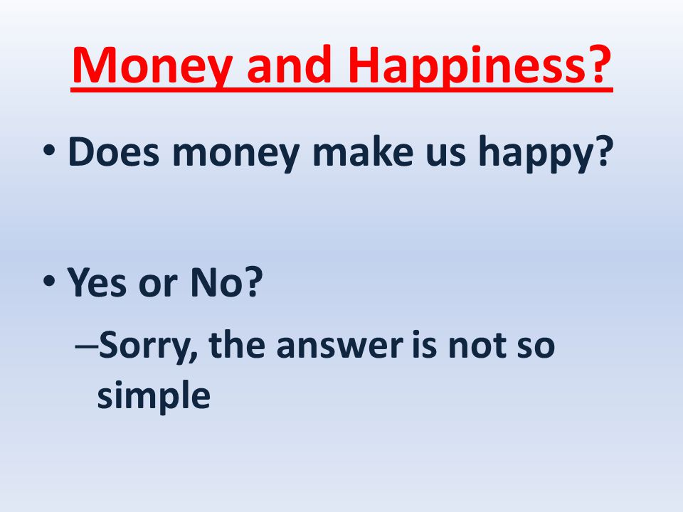 Money and Happiness Does money make us happy Yes or No – Sorry, the answer is not so simple