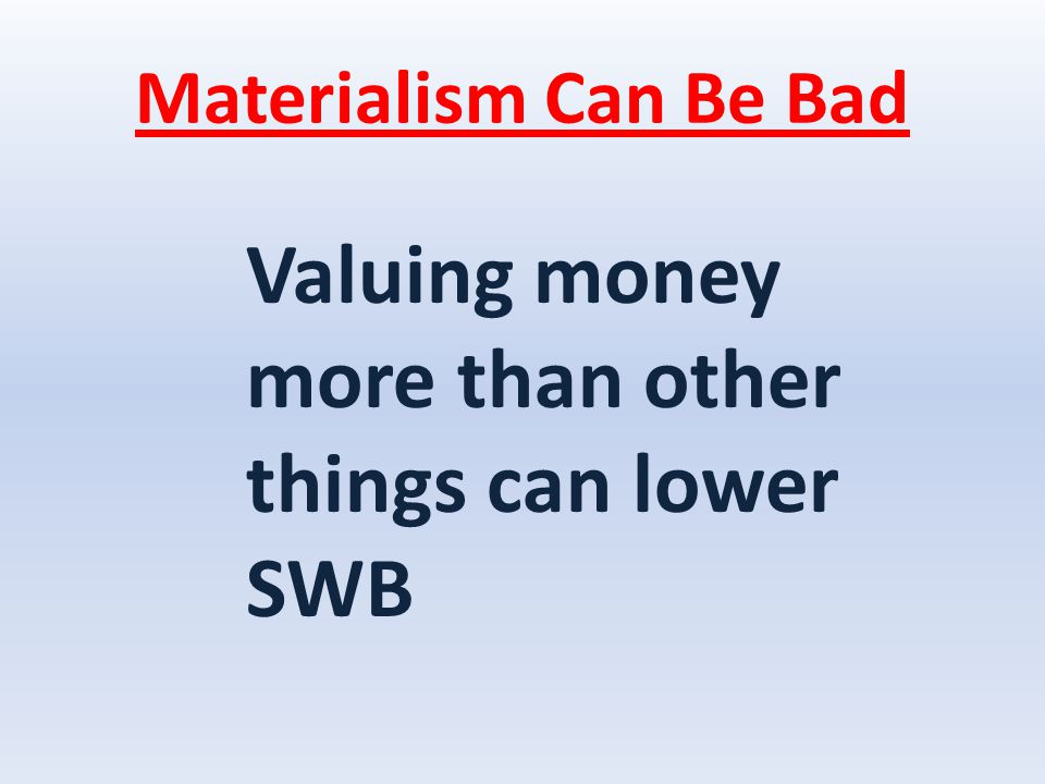 Materialism Can Be Bad Valuing money more than other things can lower SWB