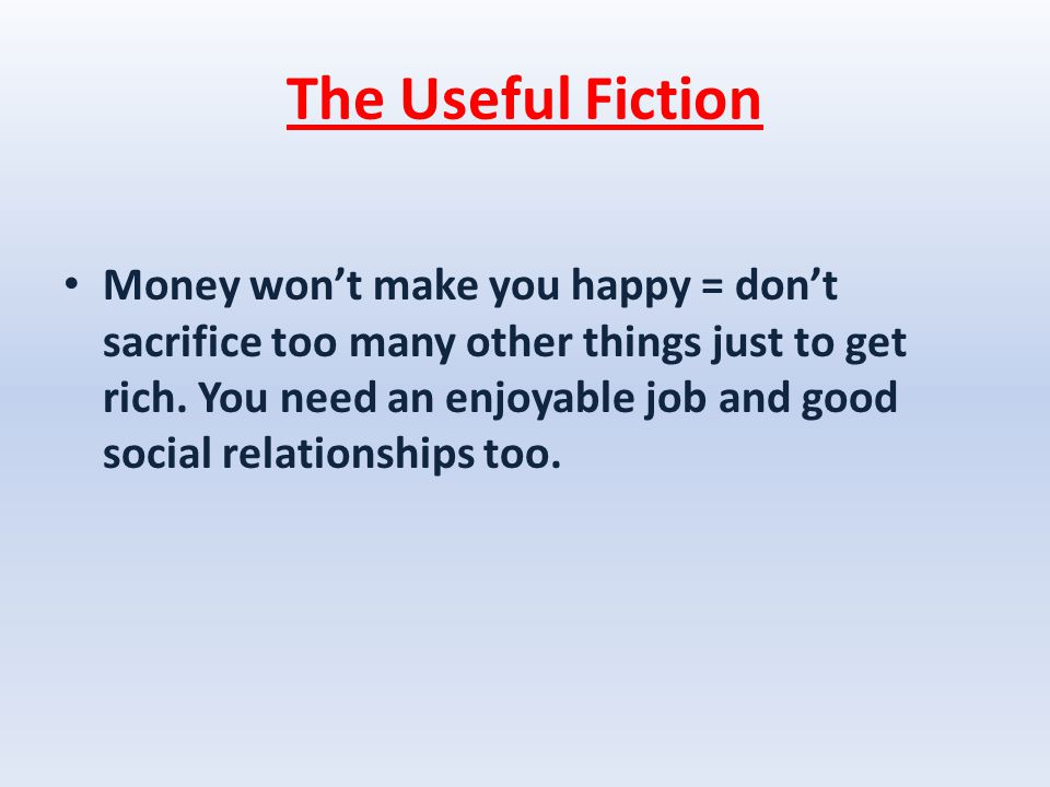 The Useful Fiction Money won't make you happy = don't sacrifice too many other things just to get rich.
