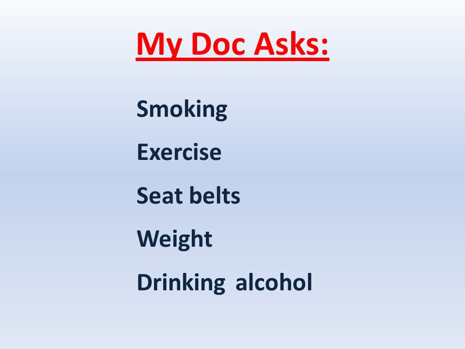My Doc Asks: Smoking Exercise Seat belts Weight Drinking alcohol