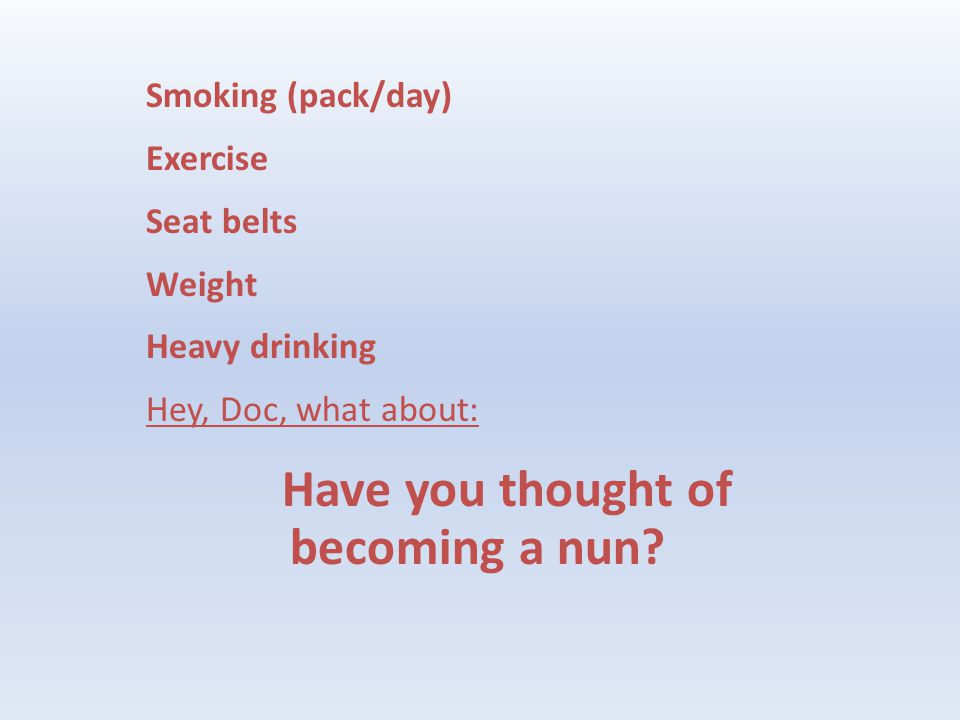 Smoking (pack/day) Exercise Seat belts Weight Heavy drinking Hey, Doc, what about: Have you thought of becoming a nun