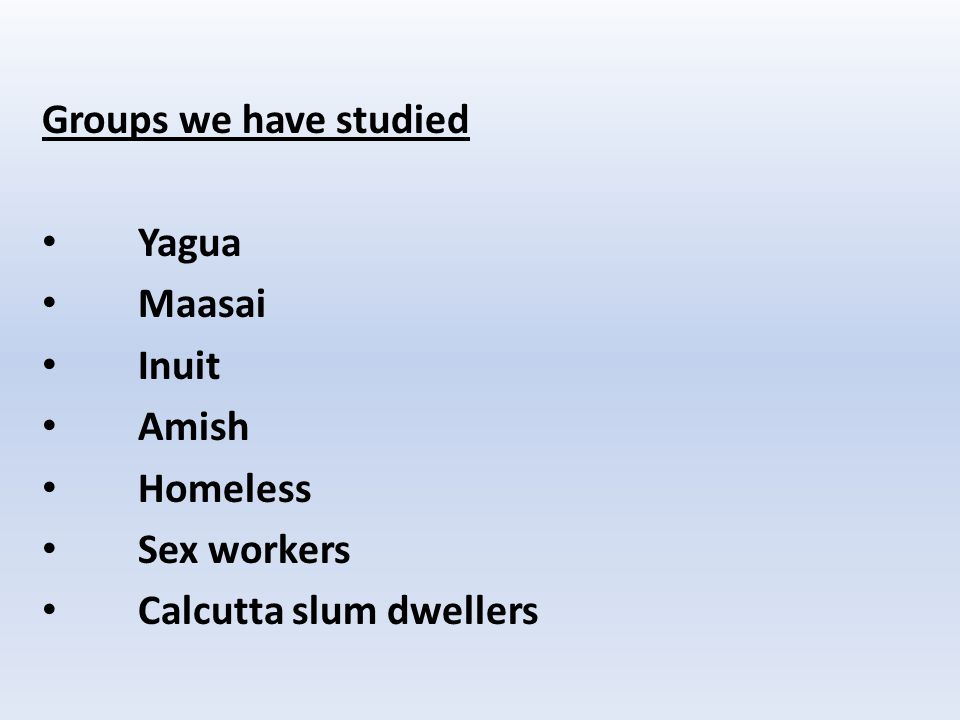 Groups we have studied Yagua Maasai Inuit Amish Homeless Sex workers Calcutta slum dwellers