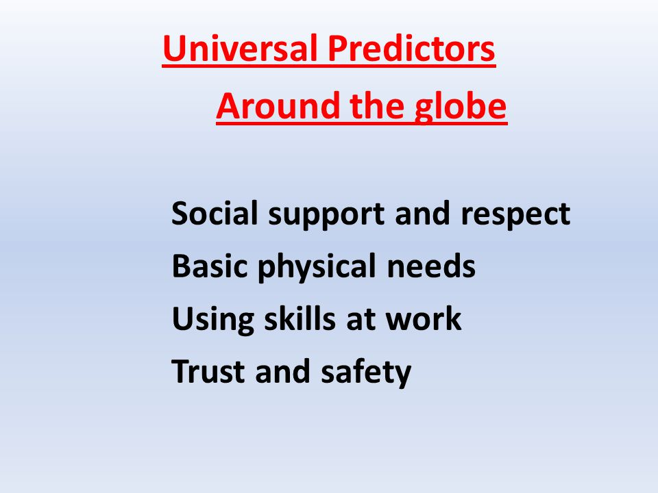 Universal Predictors Around the globe Social support and respect Basic physical needs Using skills at work Trust and safety