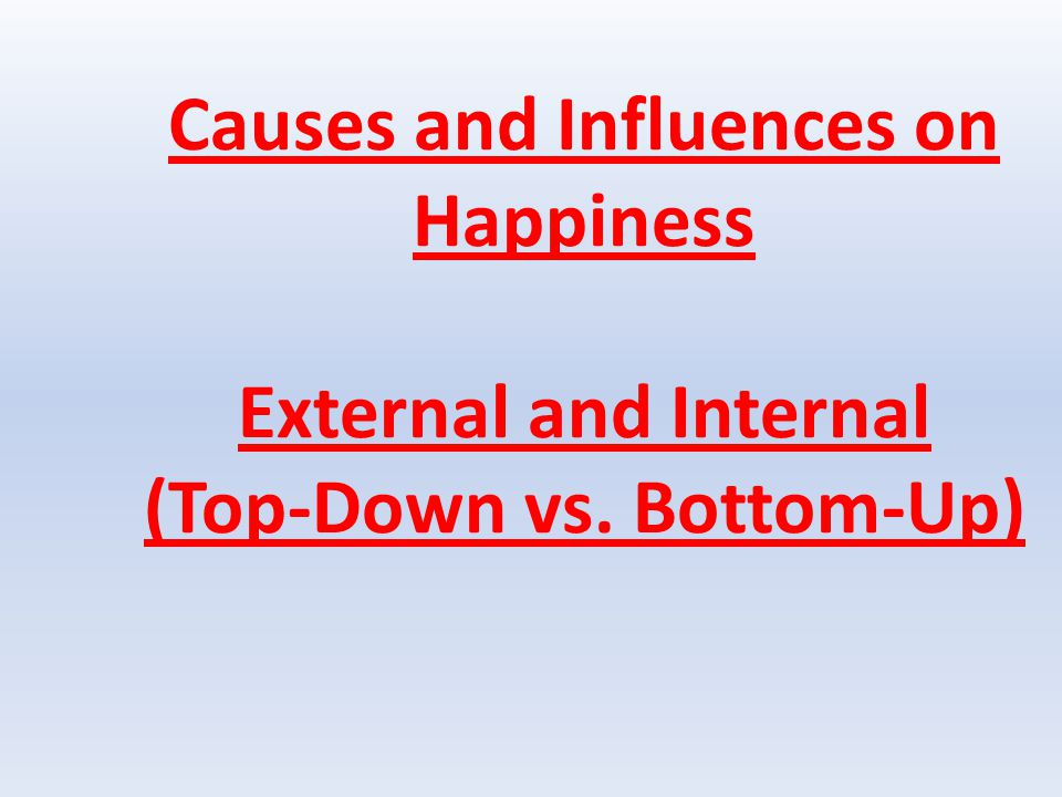 Causes and Influences on Happiness External and Internal (Top-Down vs. Bottom-Up)