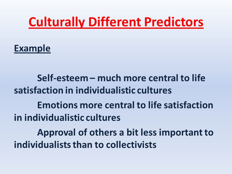 Culturally Different Predictors Example Self-esteem – much more central to life satisfaction in individualistic cultures Emotions more central to life satisfaction in individualistic cultures Approval of others a bit less important to individualists than to collectivists