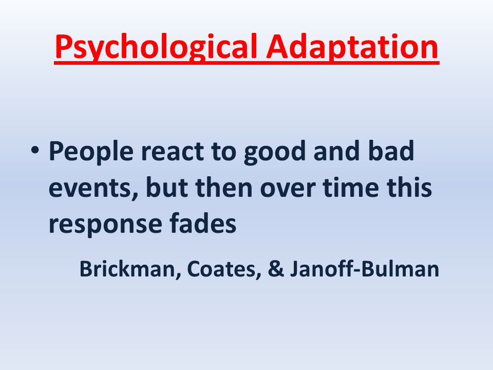 Psychological Adaptation People react to good and bad events, but then over time this response fades Brickman, Coates, & Janoff-Bulman