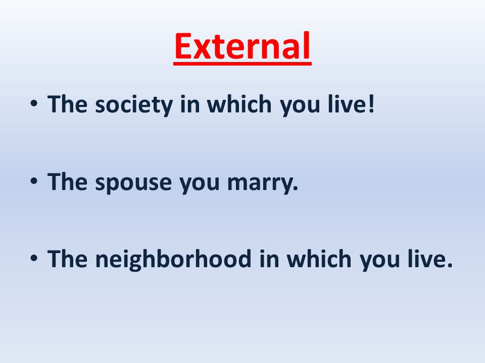 External The society in which you live! The spouse you marry. The neighborhood in which you live.
