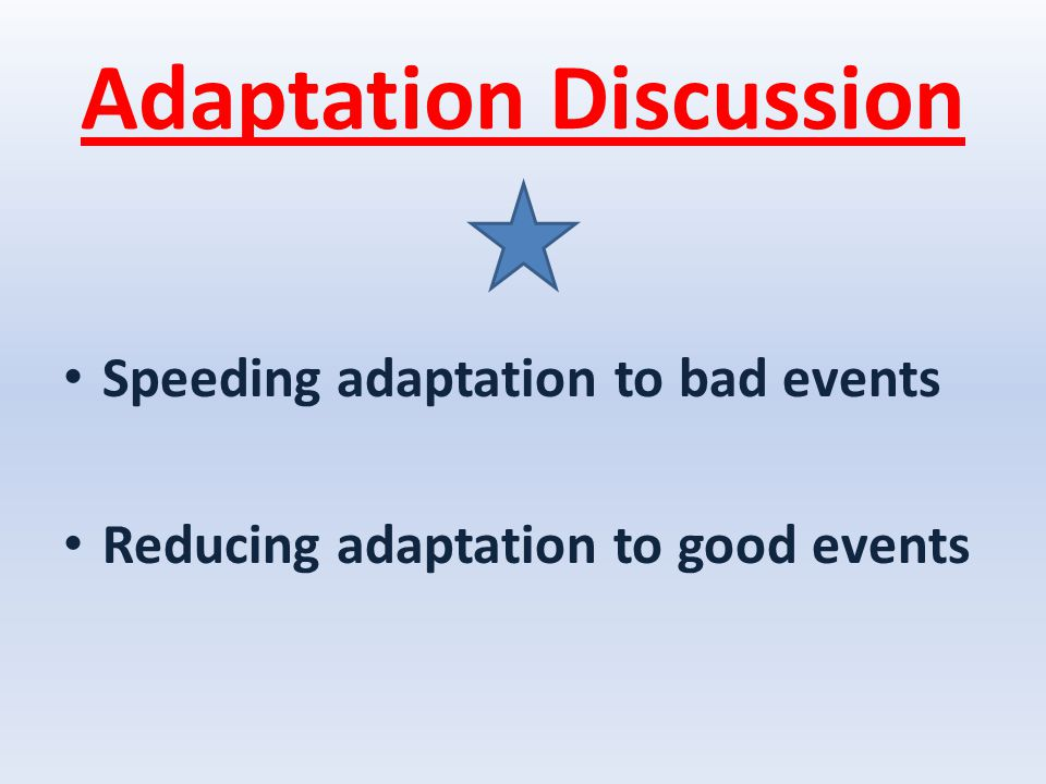 Adaptation Discussion Speeding adaptation to bad events Reducing adaptation to good events
