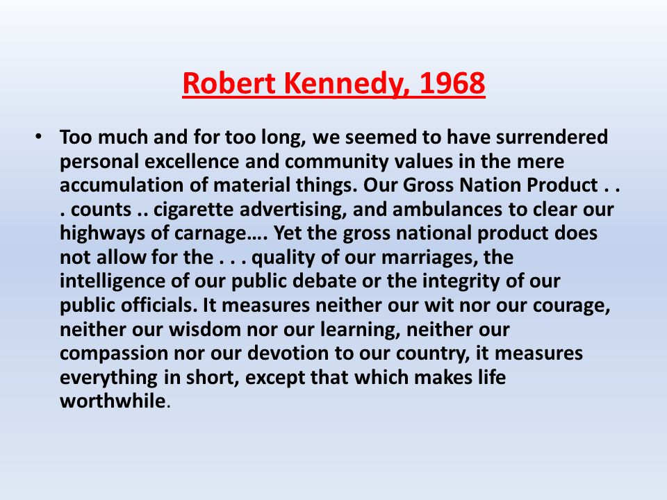 Robert Kennedy, 1968 Too much and for too long, we seemed to have surrendered personal excellence and community values in the mere accumulation of material things.