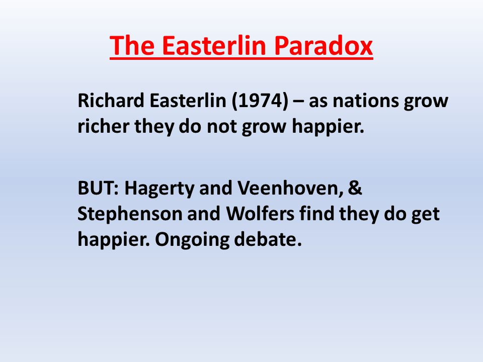 The Easterlin Paradox Richard Easterlin (1974) – as nations grow richer they do not grow happier.