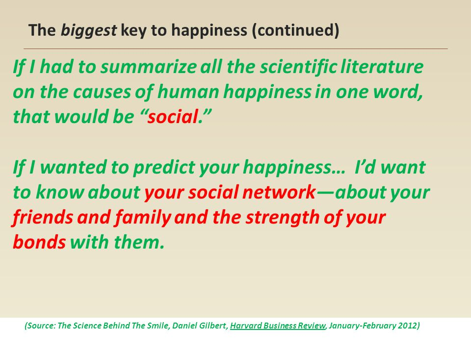 The biggest key to happiness (continued) If I had to summarize all the scientific literature on the causes of human happiness in one word, that would be social. If I wanted to predict your happiness… I'd want to know about your social network—about your friends and family and the strength of your bonds with them.