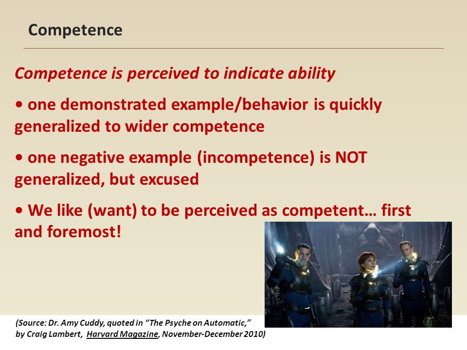 Competence Competence is perceived to indicate ability one demonstrated example/behavior is quickly generalized to wider competence one negative example (incompetence) is NOT generalized, but excused We like (want) to be perceived as competent… first and foremost.