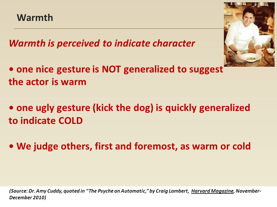 Warmth Warmth is perceived to indicate character one nice gesture is NOT generalized to suggest the actor is warm one ugly gesture (kick the dog) is quickly generalized to indicate COLD We judge others, first and foremost, as warm or cold (Source: Dr.