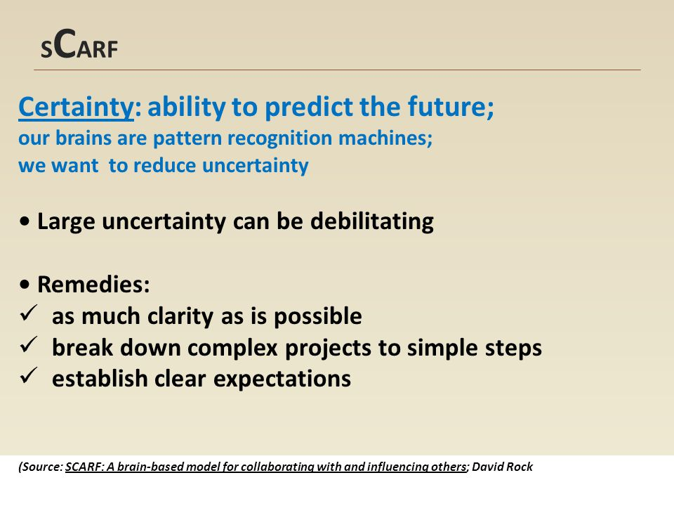 S C ARF Certainty: ability to predict the future; our brains are pattern recognition machines; we want to reduce uncertainty Large uncertainty can be debilitating Remedies: as much clarity as is possible break down complex projects to simple steps establish clear expectations (Source: SCARF: A brain-based model for collaborating with and influencing others; David Rock