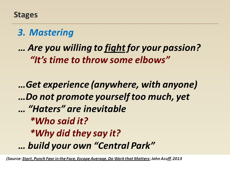 Stages 3.Mastering (Source: Start, Punch Fear in the Face, Escape Average, Do Work that Matters; John Acuff, 2013 … Are you willing to fight for your passion.
