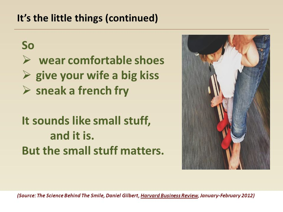It's the little things (continued) So  wear comfortable shoes  give your wife a big kiss  sneak a french fry It sounds like small stuff, and it is.