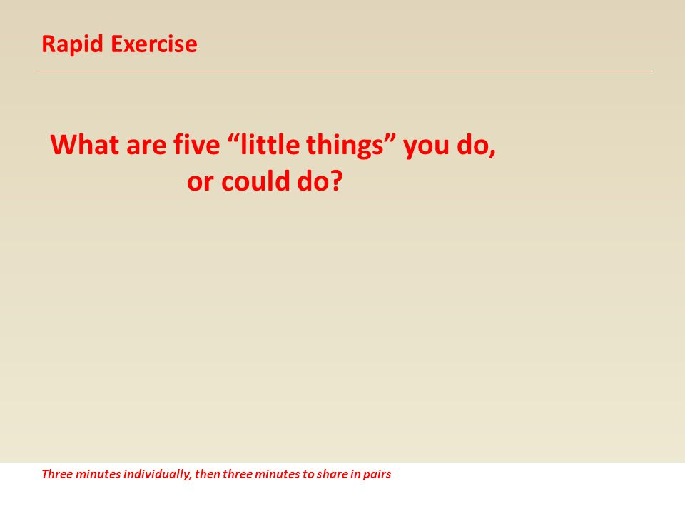 Rapid Exercise What are five little things you do, or could do.