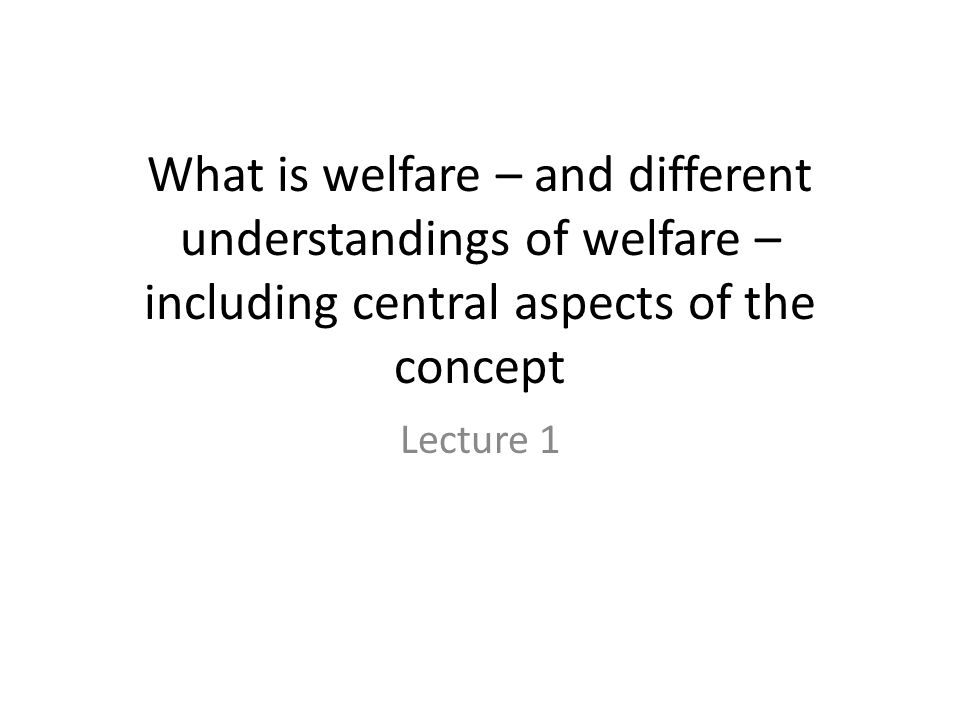 Change in perception of what welfare is – and its influence on social policy When historical understanding of what welfare is – and what goods and services are necessary for a decent life – then this has implications for welfare policies, including what is public and private responsibility.