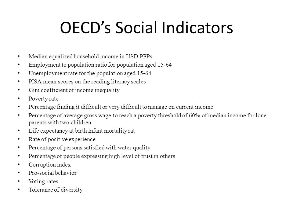 OECD's Social Indicators Median equalized household income in USD PPPs Employment to population ratio for population aged 15-64 Unemployment rate for the population aged 15-64 PISA mean scores on the reading literacy scales Gini coefficient of income inequality Poverty rate Percentage finding it difficult or very difficult to manage on current income Percentage of average gross wage to reach a poverty threshold of 60% of median income for lone parents with two children Life expectancy at birth Infant mortality rat Rate of positive experience Percentage of persons satisfied with water quality Percentage of people expressing high level of trust in others Corruption index Pro-social behavior Voting rates Tolerance of diversity