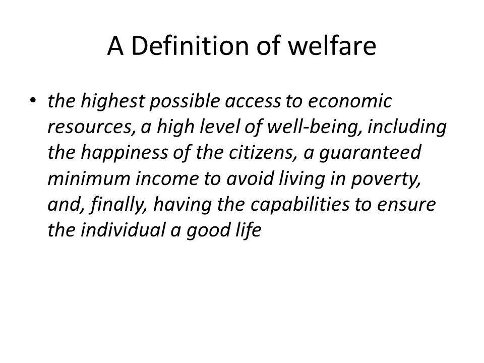 A Definition of welfare the highest possible access to economic resources, a high level of well-being, including the happiness of the citizens, a guaranteed minimum income to avoid living in poverty, and, finally, having the capabilities to ensure the individual a good life