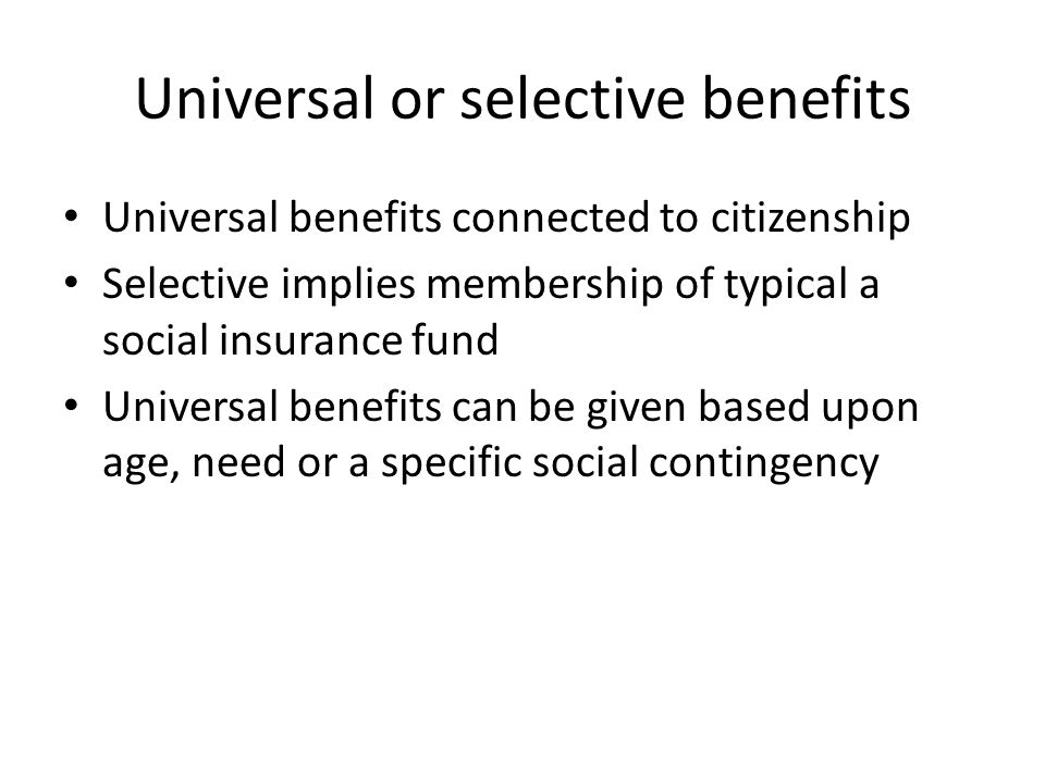 Universal or selective benefits Universal benefits connected to citizenship Selective implies membership of typical a social insurance fund Universal benefits can be given based upon age, need or a specific social contingency