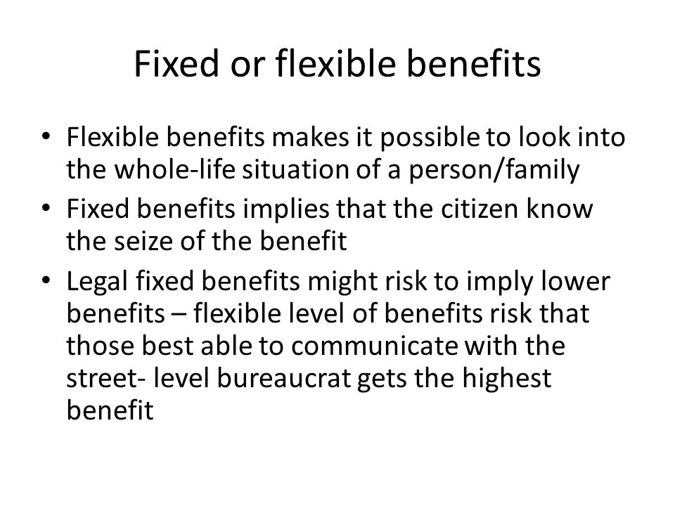 Fixed or flexible benefits Flexible benefits makes it possible to look into the whole-life situation of a person/family Fixed benefits implies that the citizen know the seize of the benefit Legal fixed benefits might risk to imply lower benefits – flexible level of benefits risk that those best able to communicate with the street- level bureaucrat gets the highest benefit