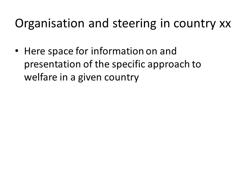 Organisation and steering in country xx Here space for information on and presentation of the specific approach to welfare in a given country