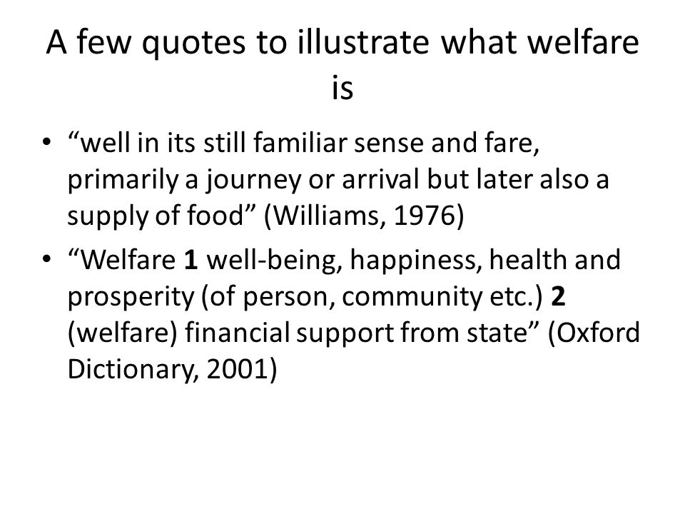 A few quotes to illustrate what welfare is well in its still familiar sense and fare, primarily a journey or arrival but later also a supply of food (Williams, 1976) Welfare 1 well-being, happiness, health and prosperity (of person, community etc.) 2 (welfare) financial support from state (Oxford Dictionary, 2001)