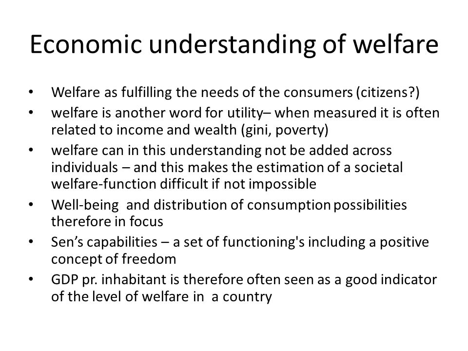 Economic understanding of welfare Welfare as fulfilling the needs of the consumers (citizens ) welfare is another word for utility– when measured it is often related to income and wealth (gini, poverty) welfare can in this understanding not be added across individuals – and this makes the estimation of a societal welfare-function difficult if not impossible Well-being and distribution of consumption possibilities therefore in focus Sen's capabilities – a set of functioning s including a positive concept of freedom GDP pr.